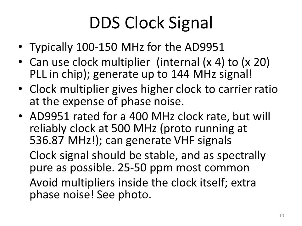 DDS Clock Signal Typically 100-150 MHz for the AD9951 Can use clock multiplier (internal (x 4) to (x 20) PLL in chip); generate up to 144 MHz signal!