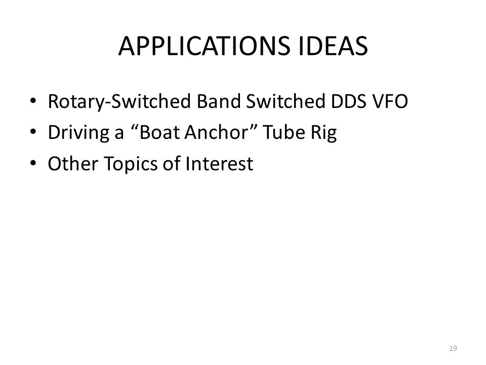 APPLICATIONS IDEAS Rotary-Switched Band Switched DDS VFO Driving a Boat Anchor Tube Rig Other Topics of Interest 19