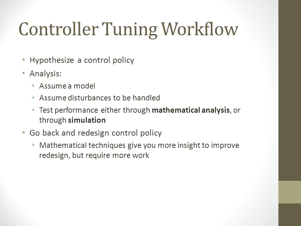 Controller Tuning Workflow Hypothesize a control policy Analysis: Assume a model Assume disturbances to be handled Test performance either through mathematical analysis, or through simulation Go back and redesign control policy Mathematical techniques give you more insight to improve redesign, but require more work