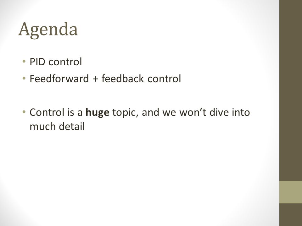 Agenda PID control Feedforward + feedback control Control is a huge topic, and we wont dive into much detail