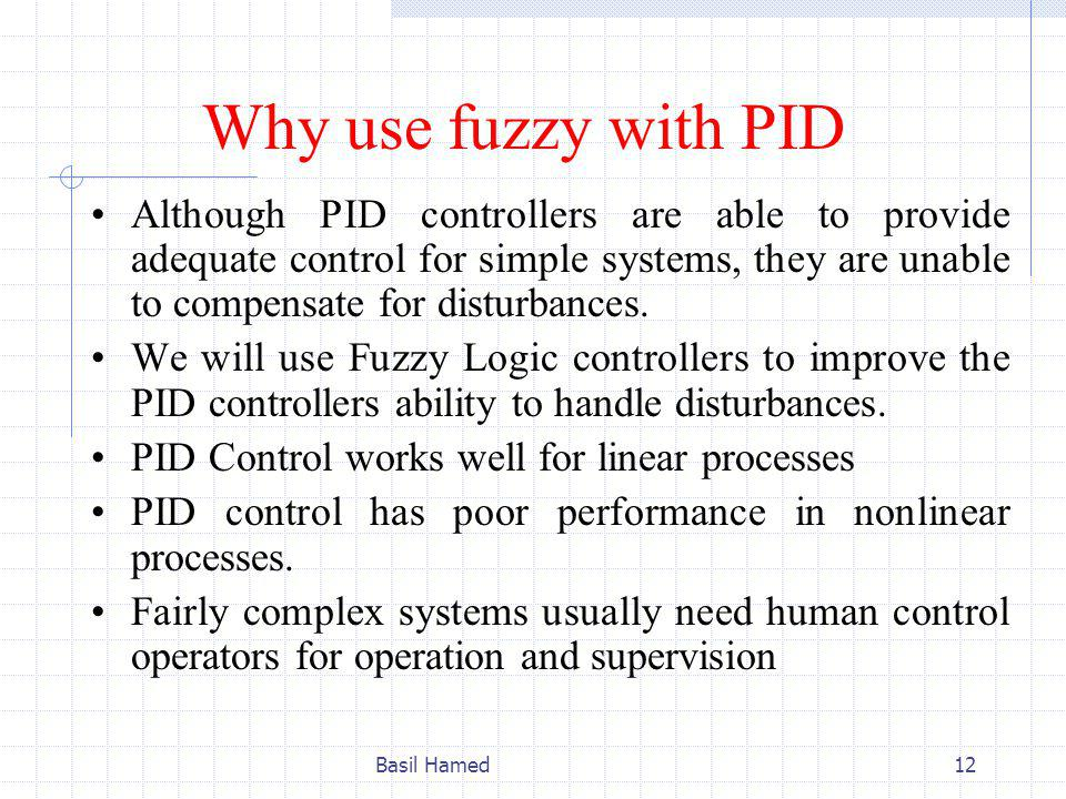 Why use fuzzy with PID Although PID controllers are able to provide adequate control for simple systems, they are unable to compensate for disturbances.