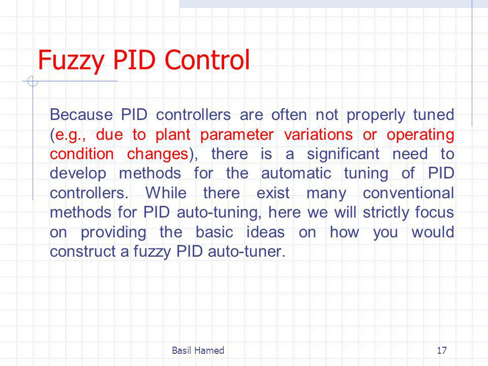 Fuzzy PID Control Because PID controllers are often not properly tuned (e.g., due to plant parameter variations or operating condition changes), there is a significant need to develop methods for the automatic tuning of PID controllers.