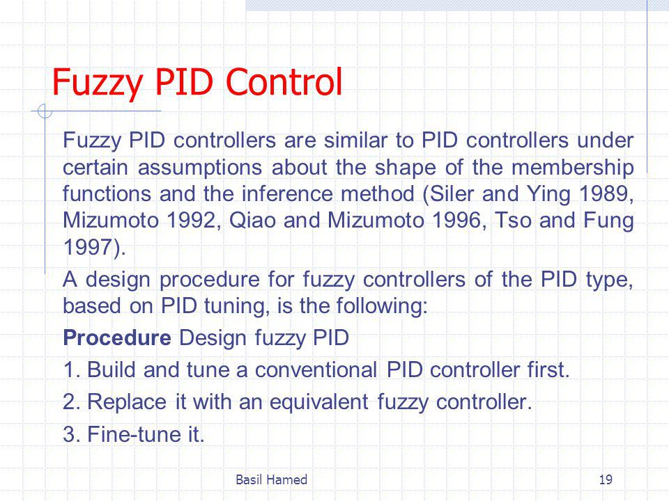 Fuzzy PID Control Fuzzy PID controllers are similar to PID controllers under certain assumptions about the shape of the membership functions and the inference method (Siler and Ying 1989, Mizumoto 1992, Qiao and Mizumoto 1996, Tso and Fung 1997).