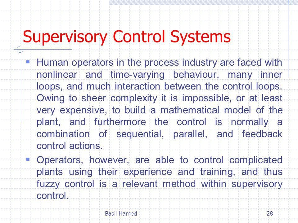 Supervisory Control Systems Human operators in the process industry are faced with nonlinear and time-varying behaviour, many inner loops, and much interaction between the control loops.