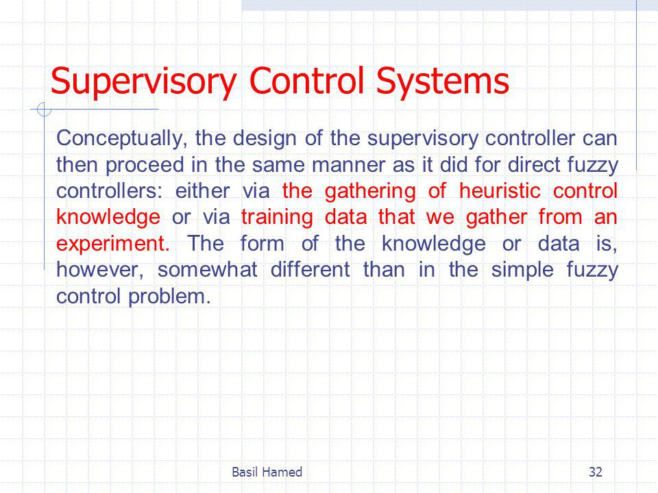 Supervisory Control Systems Conceptually, the design of the supervisory controller can then proceed in the same manner as it did for direct fuzzy controllers: either via the gathering of heuristic control knowledge or via training data that we gather from an experiment.