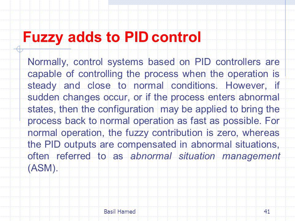 Fuzzy adds to PID control Normally, control systems based on PID controllers are capable of controlling the process when the operation is steady and close to normal conditions.