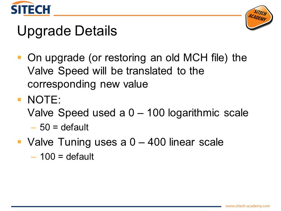 Upgrade Details On upgrade (or restoring an old MCH file) the Valve Speed will be translated to the corresponding new value NOTE: Valve Speed used a 0 – 100 logarithmic scale –50 = default Valve Tuning uses a 0 – 400 linear scale –100 = default