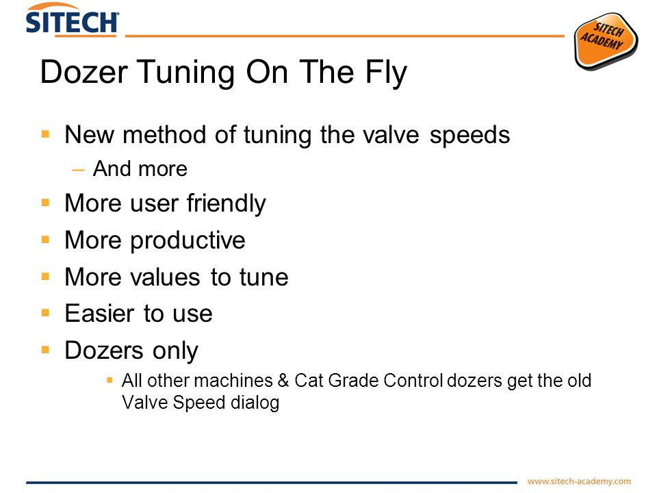 Dozer Tuning On The Fly New method of tuning the valve speeds –And more More user friendly More productive More values to tune Easier to use Dozers only All other machines & Cat Grade Control dozers get the old Valve Speed dialog