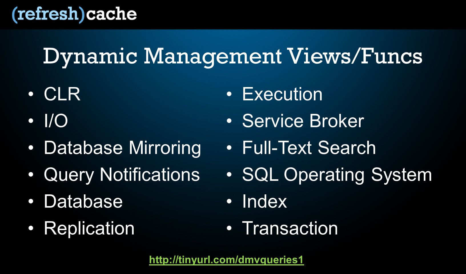 Dynamic Management Views/Funcs CLR I/O Database Mirroring Query Notifications Database Replication Execution Service Broker Full-Text Search SQL Operating System Index Transaction http://tinyurl.com/dmvqueries1