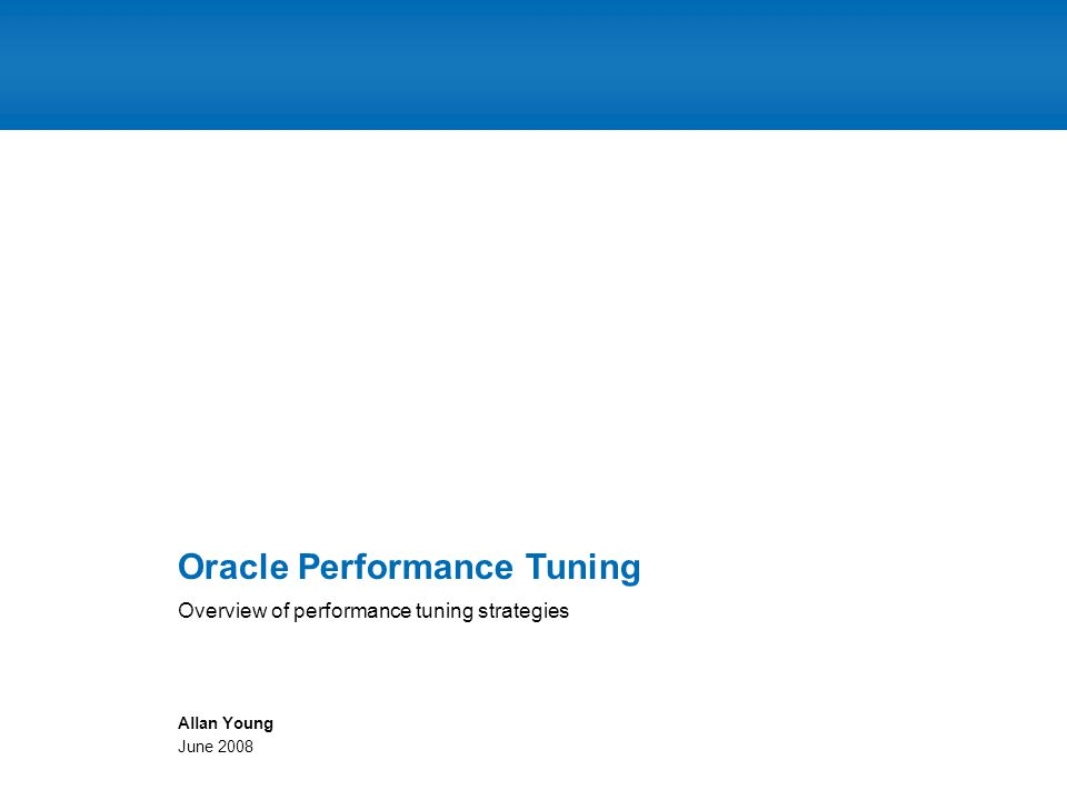 Overview of performance tuning strategies Oracle Performance Tuning Allan Young June 2008