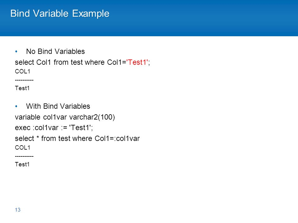 Bind Variable Example No Bind Variables select Col1 from test where Col1= Test1 ; COL1 ---------- Test1 With Bind Variables variable col1var varchar2(100) exec :col1var := Test1 ; select * from test where Col1=:col1var COL1 ---------- Test1 13