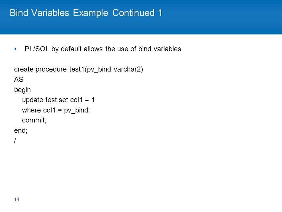 Bind Variables Example Continued 1 PL/SQL by default allows the use of bind variables create procedure test1(pv_bind varchar2) AS begin update test set col1 = 1 where col1 = pv_bind; commit; end; / 14