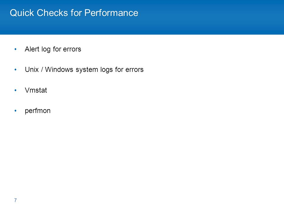 Quick Checks for Performance Alert log for errors Unix / Windows system logs for errors Vmstat perfmon 7