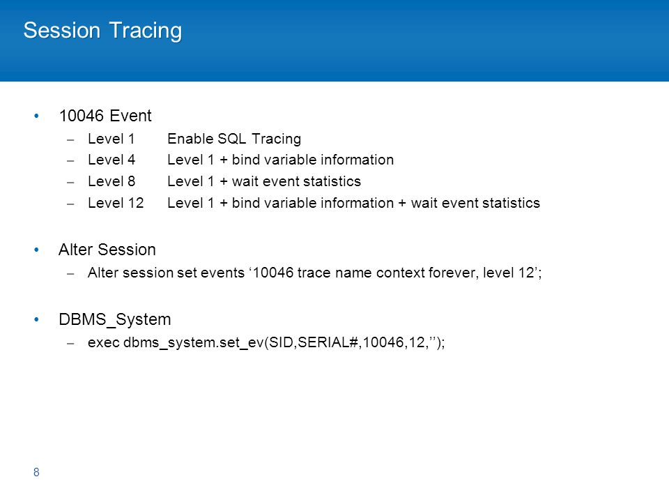 Session Tracing 10046 Event – Level 1Enable SQL Tracing – Level 4Level 1 + bind variable information – Level 8Level 1 + wait event statistics – Level 12Level 1 + bind variable information + wait event statistics Alter Session – Alter session set events 10046 trace name context forever, level 12; DBMS_System – exec dbms_system.set_ev(SID,SERIAL#,10046,12,); 8