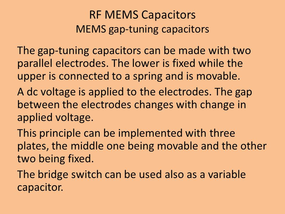 RF MEMS Capacitors MEMS gap-tuning capacitors The gap-tuning capacitors can be made with two parallel electrodes. The lower is fixed while the upper i