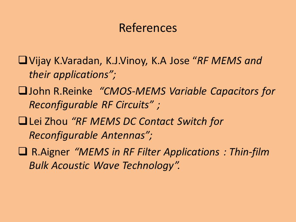 References Vijay K.Varadan, K.J.Vinoy, K.A Jose RF MEMS and their applications; John R.Reinke CMOS-MEMS Variable Capacitors for Reconfigurable RF Circuits ; Lei Zhou RF MEMS DC Contact Switch for Reconfigurable Antennas; R.Aigner MEMS in RF Filter Applications : Thin-film Bulk Acoustic Wave Technology.