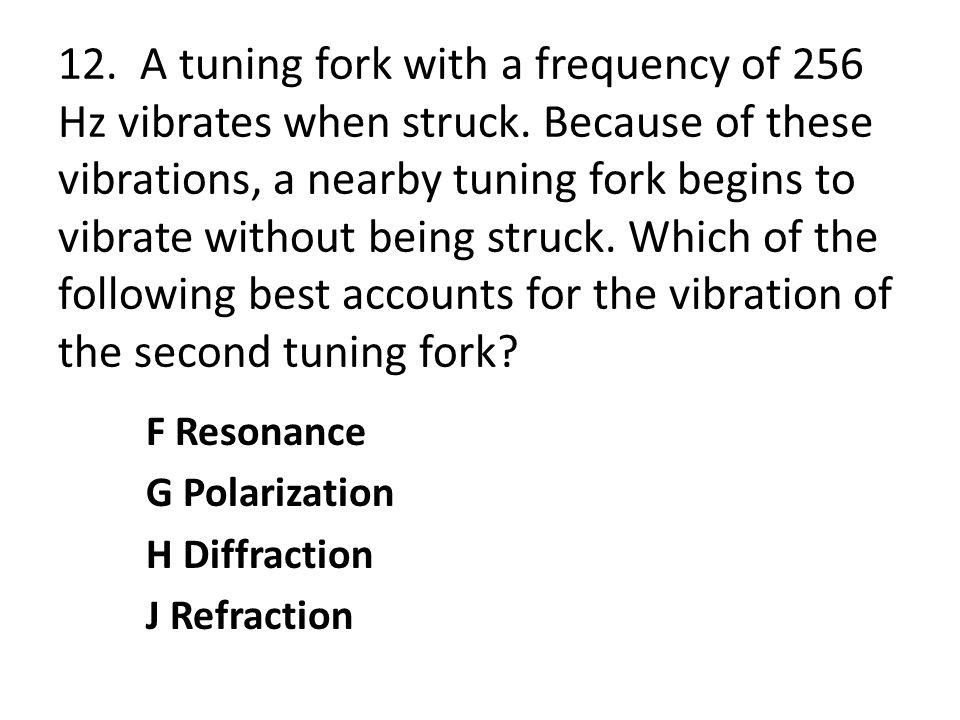 12. A tuning fork with a frequency of 256 Hz vibrates when struck. Because of these vibrations, a nearby tuning fork begins to vibrate without being s
