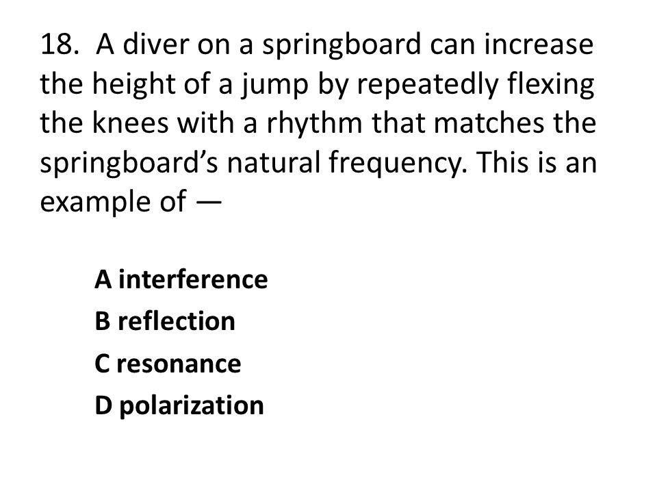 18. A diver on a springboard can increase the height of a jump by repeatedly flexing the knees with a rhythm that matches the springboards natural fre