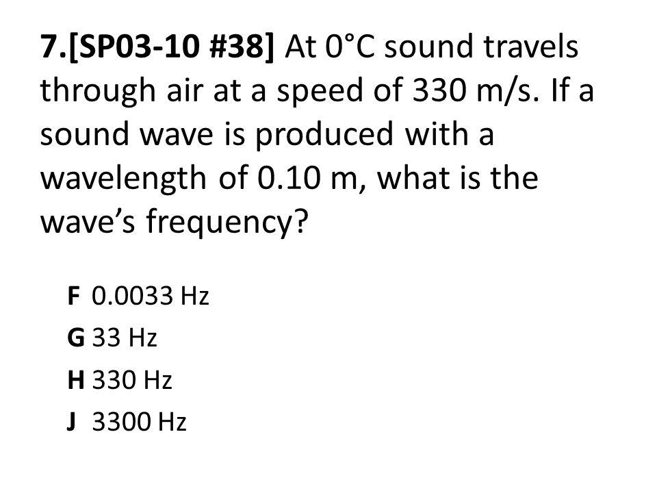 7.[SP03-10 #38] At 0°C sound travels through air at a speed of 330 m/s. If a sound wave is produced with a wavelength of 0.10 m, what is the waves fre