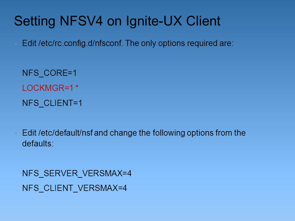 Setting NFSV4 on Ignite-UX Client Edit /etc/rc.config.d/nfsconf. The only options required are: NFS_CORE=1 LOCKMGR=1 * NFS_CLIENT=1 Edit /etc/default/