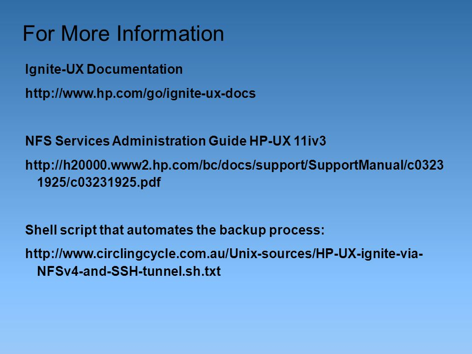 For More Information Ignite-UX Documentation http://www.hp.com/go/ignite-ux-docs NFS Services Administration Guide HP-UX 11iv3 http://h20000.www2.hp.c