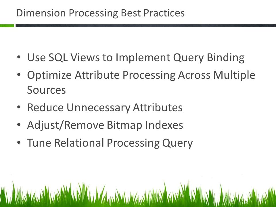 Dimension Processing Best Practices Use SQL Views to Implement Query Binding Optimize Attribute Processing Across Multiple Sources Reduce Unnecessary