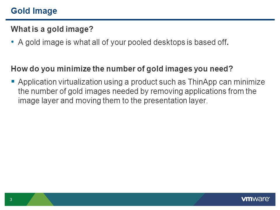 3 Gold Image What is a gold image. A gold image is what all of your pooled desktops is based off.