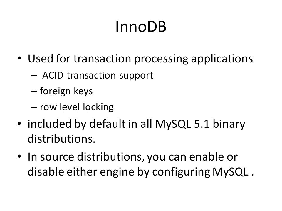 InnoDB Used for transaction processing applications – ACID transaction support – foreign keys – row level locking included by default in all MySQL 5.1 binary distributions.