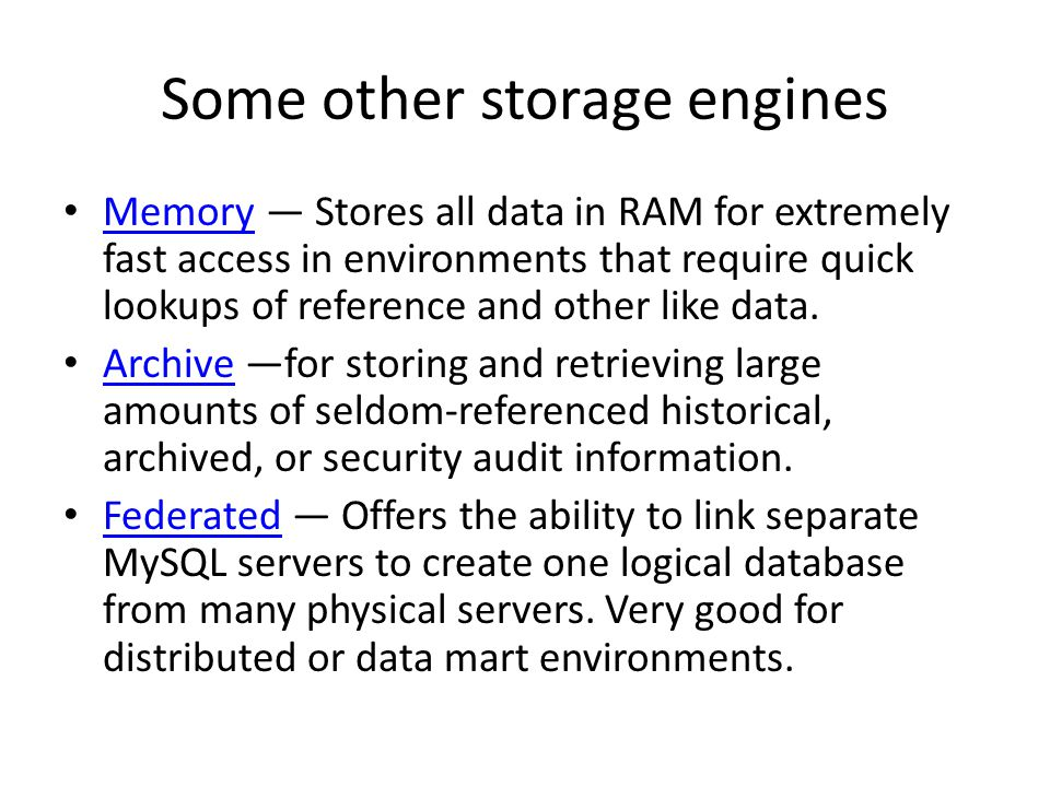 Some other storage engines Memory Stores all data in RAM for extremely fast access in environments that require quick lookups of reference and other like data.