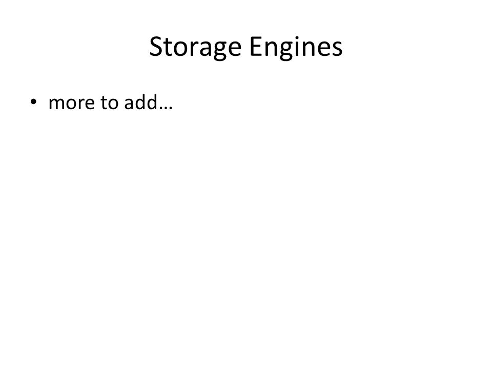 Storage Engines more to add…