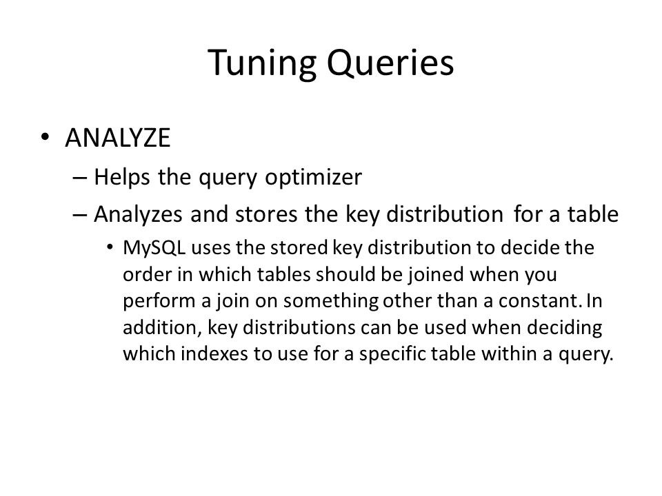 Tuning Queries ANALYZE – Helps the query optimizer – Analyzes and stores the key distribution for a table MySQL uses the stored key distribution to decide the order in which tables should be joined when you perform a join on something other than a constant.