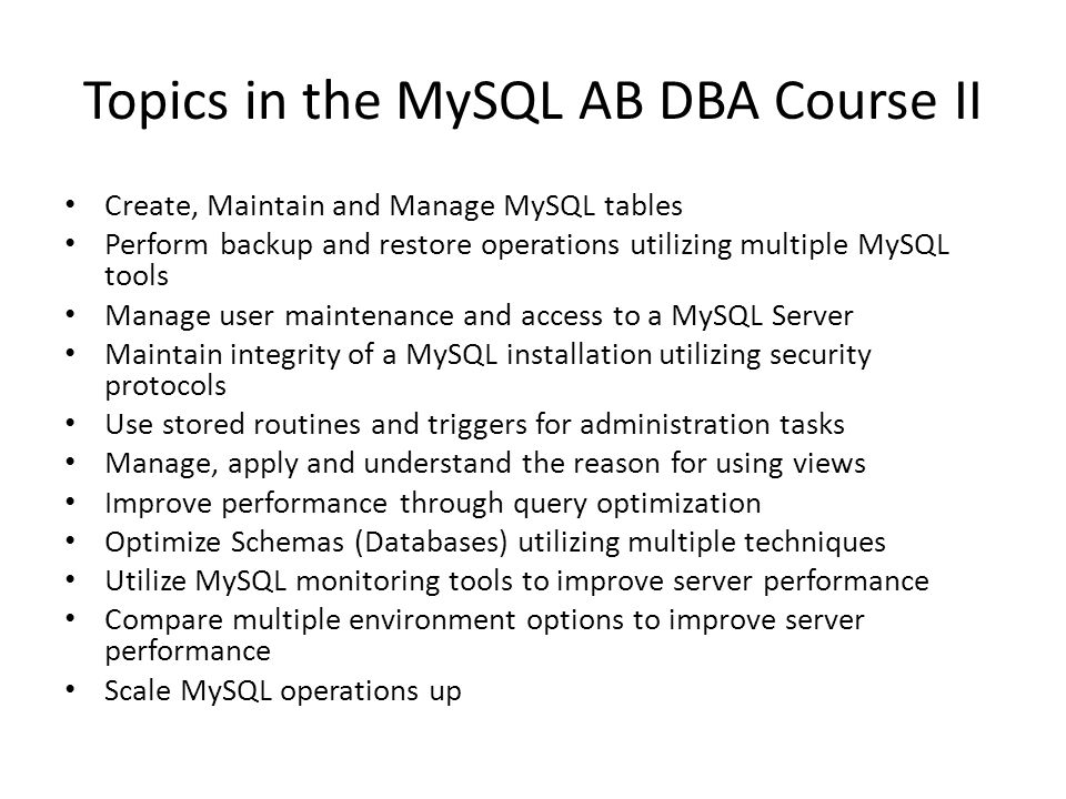 Topics in the MySQL AB DBA Course II Create, Maintain and Manage MySQL tables Perform backup and restore operations utilizing multiple MySQL tools Manage user maintenance and access to a MySQL Server Maintain integrity of a MySQL installation utilizing security protocols Use stored routines and triggers for administration tasks Manage, apply and understand the reason for using views Improve performance through query optimization Optimize Schemas (Databases) utilizing multiple techniques Utilize MySQL monitoring tools to improve server performance Compare multiple environment options to improve server performance Scale MySQL operations up