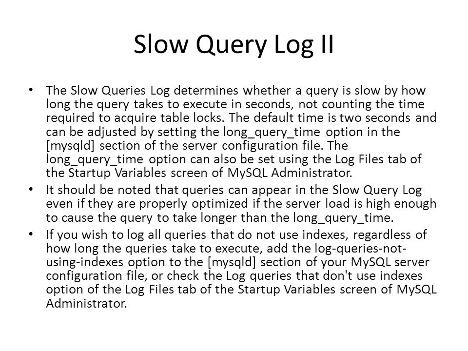 Slow Query Log II The Slow Queries Log determines whether a query is slow by how long the query takes to execute in seconds, not counting the time required to acquire table locks.