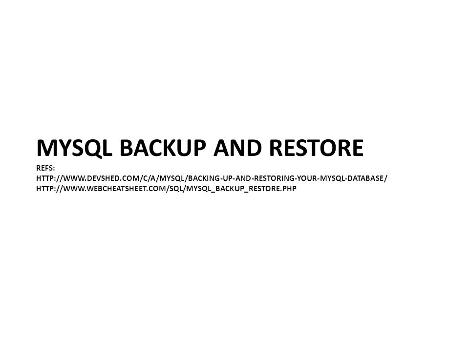 MYSQL BACKUP AND RESTORE REFS: HTTP://WWW.DEVSHED.COM/C/A/MYSQL/BACKING-UP-AND-RESTORING-YOUR-MYSQL-DATABASE/ HTTP://WWW.WEBCHEATSHEET.COM/SQL/MYSQL_BACKUP_RESTORE.PHP