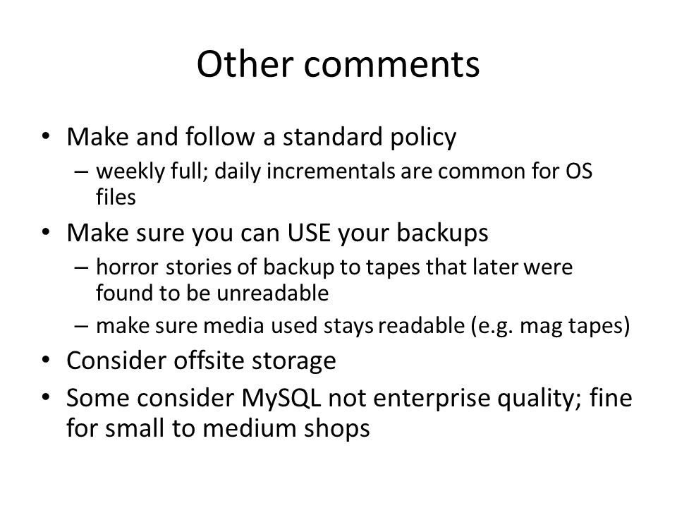 Other comments Make and follow a standard policy – weekly full; daily incrementals are common for OS files Make sure you can USE your backups – horror stories of backup to tapes that later were found to be unreadable – make sure media used stays readable (e.g.