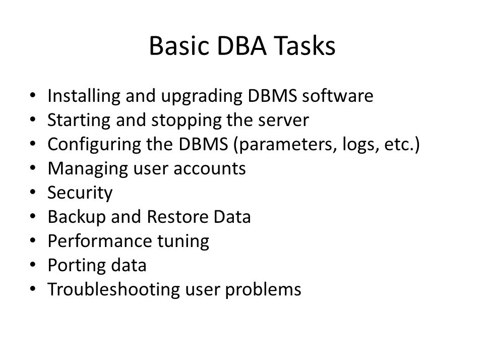 Basic DBA Tasks Installing and upgrading DBMS software Starting and stopping the server Configuring the DBMS (parameters, logs, etc.) Managing user accounts Security Backup and Restore Data Performance tuning Porting data Troubleshooting user problems