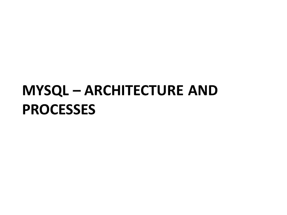 MYSQL – ARCHITECTURE AND PROCESSES