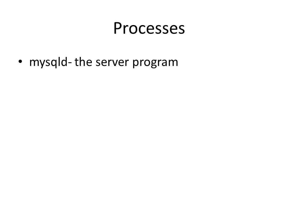 Processes mysqld- the server program