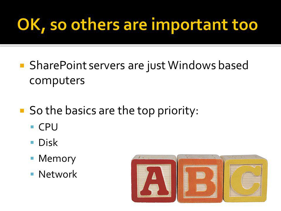 SharePoint servers are just Windows based computers So the basics are the top priority: CPU Disk Memory Network