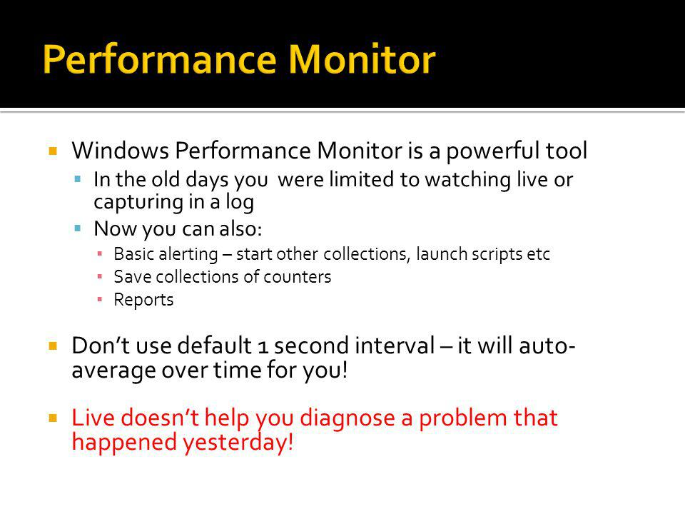 Windows Performance Monitor is a powerful tool In the old days you were limited to watching live or capturing in a log Now you can also: Basic alertin