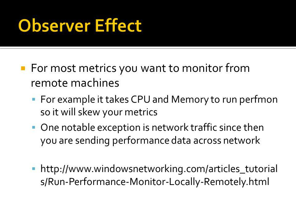 For most metrics you want to monitor from remote machines For example it takes CPU and Memory to run perfmon so it will skew your metrics One notable