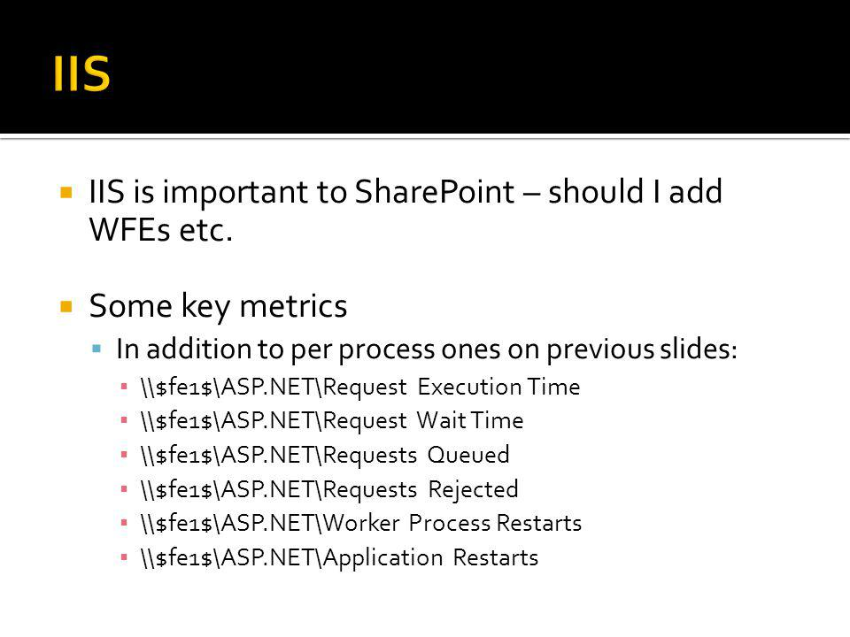 IIS is important to SharePoint – should I add WFEs etc. Some key metrics In addition to per process ones on previous slides: \\$fe1$\ASP.NET\Request E