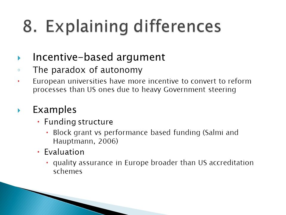 Incentive-based argument The paradox of autonomy European universities have more incentive to convert to reform processes than US ones due to heavy Government steering Examples Funding structure Block grant vs performance based funding (Salmi and Hauptmann, 2006) Evaluation quality assurance in Europe broader than US accreditation schemes