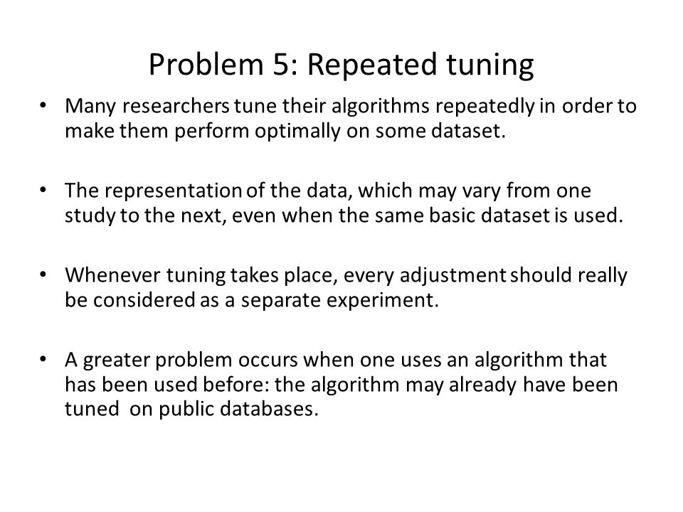 Problem 5: Repeated tuning Many researchers tune their algorithms repeatedly in order to make them perform optimally on some dataset.