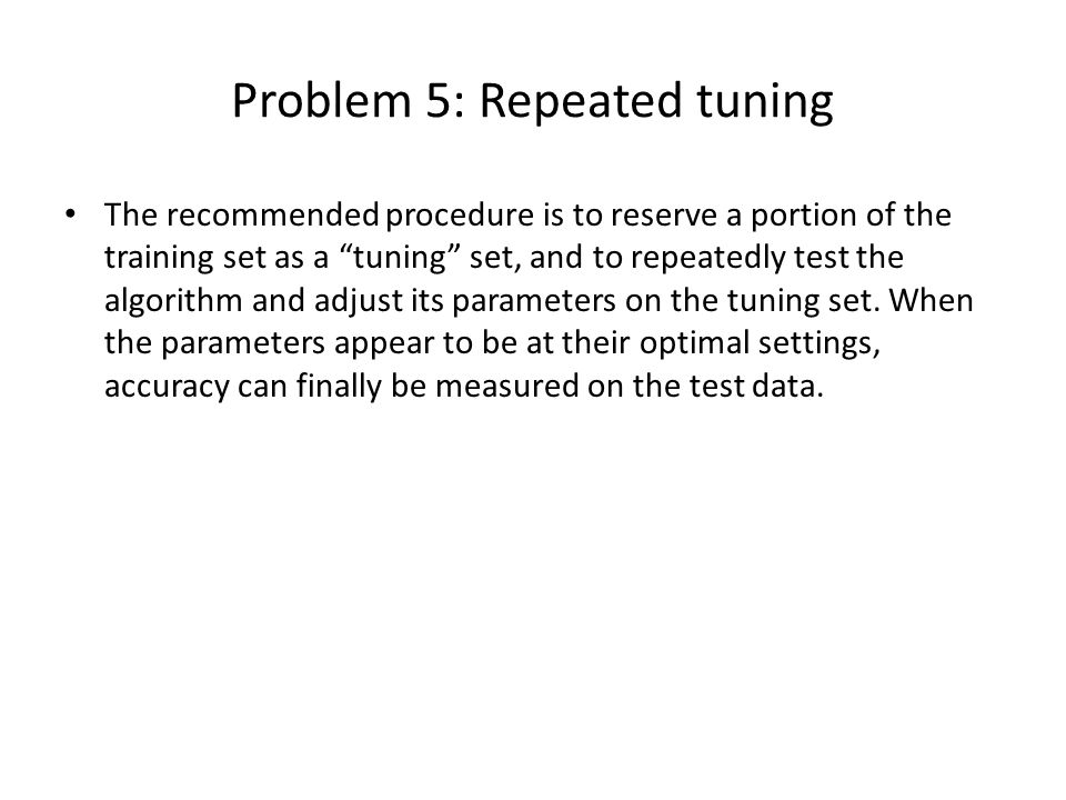 Problem 5: Repeated tuning The recommended procedure is to reserve a portion of the training set as a tuning set, and to repeatedly test the algorithm and adjust its parameters on the tuning set.