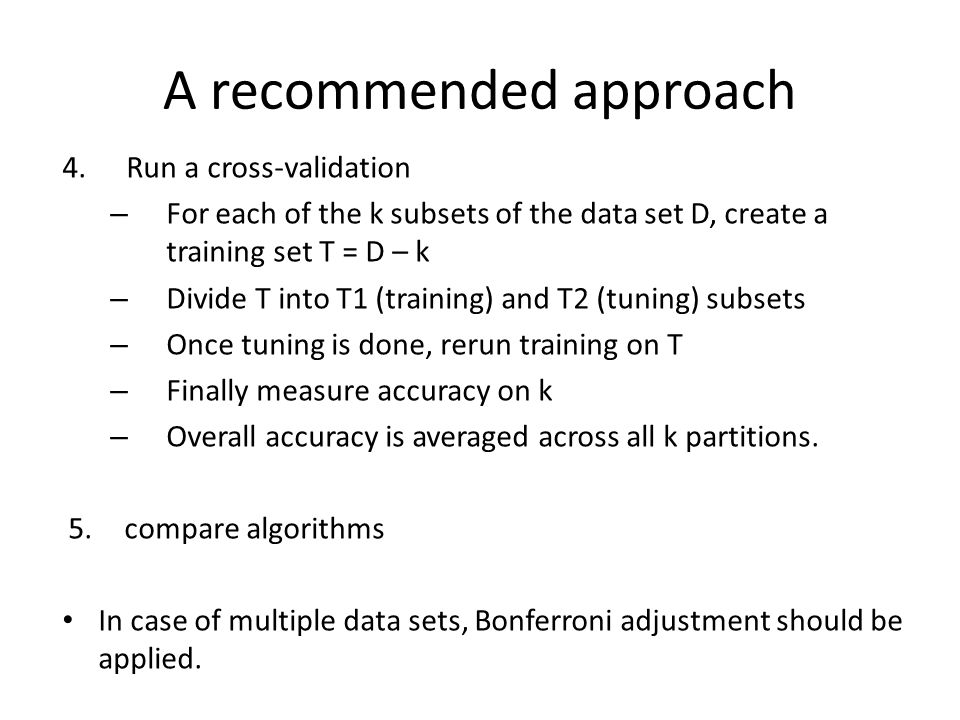 A recommended approach 4.Run a cross-validation – For each of the k subsets of the data set D, create a training set T = D – k – Divide T into T1 (training) and T2 (tuning) subsets – Once tuning is done, rerun training on T – Finally measure accuracy on k – Overall accuracy is averaged across all k partitions.