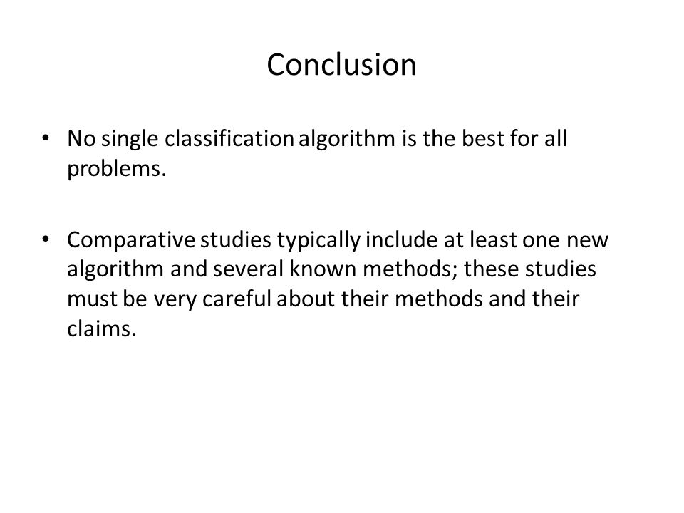 Conclusion No single classification algorithm is the best for all problems.