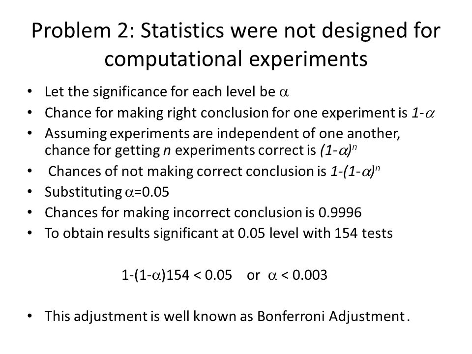 Problem 2: Statistics were not designed for computational experiments Let the significance for each level be Chance for making right conclusion for one experiment is 1- Assuming experiments are independent of one another, chance for getting n experiments correct is (1- ) n Chances of not making correct conclusion is 1-(1- ) n Substituting =0.05 Chances for making incorrect conclusion is 0.9996 To obtain results significant at 0.05 level with 154 tests 1-(1- )154 < 0.05 or < 0.003 This adjustment is well known as Bonferroni Adjustment.