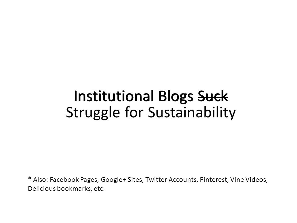 Institutional Blogs Suck * Also: Facebook Pages, Google+ Sites, Twitter Accounts, Pinterest, Vine Videos, Delicious bookmarks, etc. Institutional Blog