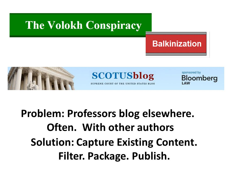 Problem: Professors blog elsewhere. Often. With other authors Solution: Capture Existing Content. Filter. Package. Publish.